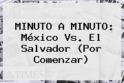 MINUTO A MINUTO: <b>México Vs. El Salvador</b> (Por Comenzar)