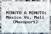 MINUTO A MINUTO: <b>México Vs</b>. <b>Mali</b> (Mexsport)
