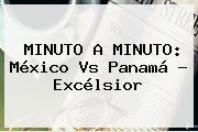 MINUTO A MINUTO: <b>México Vs Panamá</b> - Excélsior