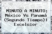 MINUTO A MINUTO: <b>México Vs Panamá</b> (Segundo Tiempo)|<b> Excelsior