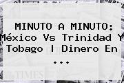 MINUTO A MINUTO: <b>México Vs Trinidad</b> Y Tobago | Dinero En <b>...</b>