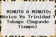 MINUTO A MINUTO: <b>México</b> Vs Trinidad Y Tobago (Segundo Tiempo)