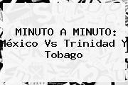 MINUTO A MINUTO: <b>México Vs Trinidad Y Tobago</b>