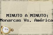 MINUTO A MINUTO: <b>Monarcas Vs</b>. <b>América</b>