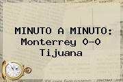 MINUTO A MINUTO: <b>Monterrey</b> 0-0 <b>Tijuana</b>