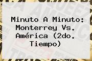 Minuto A Minuto: <b>Monterrey Vs</b>. <b>América</b> (2do. Tiempo)