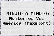 MINUTO A MINUTO: <b>Monterrey Vs</b>. <b>América</b> (Mexsport)