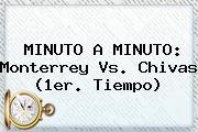 MINUTO A MINUTO: <b>Monterrey Vs</b>. <b>Chivas</b> (1er. Tiempo)