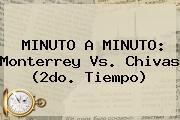 MINUTO A MINUTO: <b>Monterrey Vs</b>. <b>Chivas</b> (2do. Tiempo)