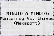 MINUTO A MINUTO: <b>Monterrey Vs</b>. <b>Chivas</b> (Mexsport)