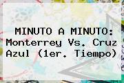 MINUTO A MINUTO: <b>Monterrey Vs</b>. <b>Cruz Azul</b> (1er. Tiempo)