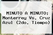 MINUTO A MINUTO: <b>Monterrey Vs</b>. <b>Cruz Azul</b> (2do. Tiempo)