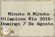Minuto A Minuto Olímpicos Rio 2016- Domingo <b>7 De Agosto</b>