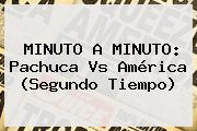 MINUTO A MINUTO: <b>Pachuca Vs América</b> (Segundo Tiempo)
