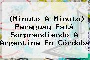 (Minuto A Minuto) <b>Paraguay</b> Está Sorprendiendo A <b>Argentina</b> En Córdoba