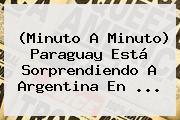(Minuto A Minuto) <b>Paraguay</b> Está Sorprendiendo A <b>Argentina</b> En ...
