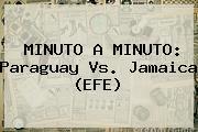 MINUTO A MINUTO: <b>Paraguay Vs. Jamaica</b> (EFE)