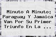 <b>Minuto A Minuto</b>: Paraguay Y Jamaica Van Por Su Primer Triunfo En La <b>...</b>