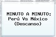 MINUTO A MINUTO: <b>Perú Vs México</b> (Descanso)