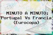 MINUTO A MINUTO: <b>Portugal Vs Francia</b> (Eurocopa)