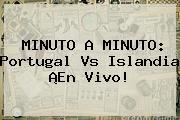 MINUTO A MINUTO: <b>Portugal Vs Islandia</b> ¡En Vivo!