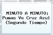 MINUTO A MINUTO: <b>Pumas Vs Cruz Azul</b> (Segundo Tiempo)