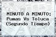 MINUTO A MINUTO: <b>Pumas Vs Toluca</b> (Segundo Tiempo)