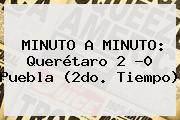 MINUTO A MINUTO: <b>Querétaro</b> 2 -0 <b>Puebla</b> (2do. Tiempo)