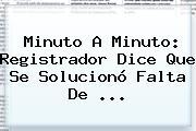 Minuto A Minuto: Registrador Dice Que Se Solucionó Falta De ...