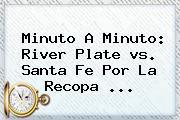 Minuto A Minuto: <b>River</b> Plate <b>vs</b>. <b>Santa Fe</b> Por La Recopa ...