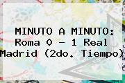 MINUTO A MINUTO: Roma 0 - 1 <b>Real Madrid</b> (2do. Tiempo)