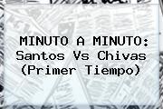 MINUTO A MINUTO: <b>Santos Vs Chivas</b> (Primer Tiempo)
