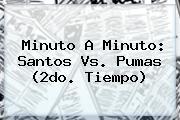 Minuto A Minuto: <b>Santos Vs. Pumas</b> (2do. Tiempo)