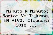 Minuto A Minuto: <b>Santos Vs Tijuana</b>, EN VIVO, Clausura 2018 ...