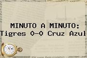 MINUTO A MINUTO: <b>Tigres</b> 0-0 <b>Cruz Azul</b>