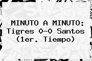MINUTO A MINUTO: <b>Tigres</b> 0-0 <b>Santos</b> (1er. Tiempo)