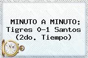 MINUTO A MINUTO: <b>Tigres</b> 0-1 <b>Santos</b> (2do. Tiempo)