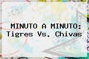 MINUTO A MINUTO: <b>Tigres Vs</b>. <b>Chivas</b>