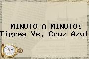 MINUTO A MINUTO: <b>Tigres Vs</b>. <b>Cruz Azul</b>
