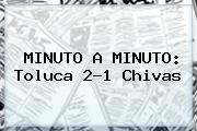 MINUTO A MINUTO: <b>Toluca</b> 2-1 <b>Chivas</b>
