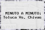 MINUTO A MINUTO: <b>Toluca Vs</b>. <b>Chivas</b>