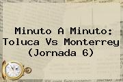 Minuto A Minuto: <b>Toluca Vs Monterrey</b> (Jornada 6)