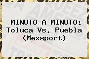 MINUTO A MINUTO: <b>Toluca Vs</b>. <b>Puebla</b> (Mexsport)