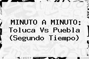 MINUTO A MINUTO: <b>Toluca Vs Puebla</b> (Segundo Tiempo)
