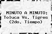 MINUTO A MINUTO: <b>Toluca Vs</b>. <b>Tigres</b> (2do. Tiempo)