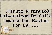 (Minuto A Minuto) Universidad De Chile Empató Con Racing Por La ...