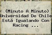 (Minuto A Minuto) Universidad De Chile Está Igualando Con Racing ...