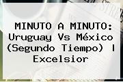 MINUTO A MINUTO: <b>Uruguay Vs México</b> (Segundo Tiempo) | Excelsior