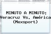 MINUTO A MINUTO: <b>Veracruz Vs</b>. <b>América</b> (Mexsport)