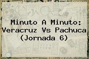 Minuto A Minuto: <b>Veracruz Vs Pachuca</b> (Jornada 6)